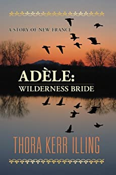 Adèle: wilderness bride. A story of New France by [Illing, Thora]