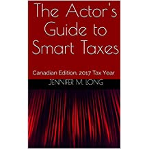 The Actor's Guide to Smart Taxes: Canadian Edition, 2017 Tax Year (The Smart Artist's Guide to Taxes Book 1)