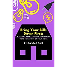 Bring Your Bills Down First: A Step By Step Strategy For Making More Money Off Of Your Home