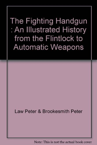 The Fighting Handgun : An Illustrated History from the Flintlock to Automatic Weapons
