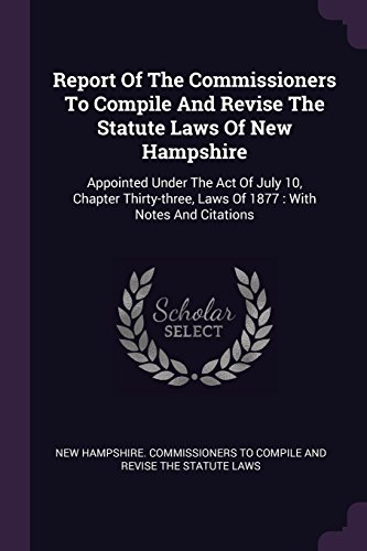 Report Of The Commissioners To Compile And Revise The Statute Laws Of New Hampshire: Appointed Under The Act Of July 10, Chapter Thirty-three, Laws Of 1877 : With Notes And Citations