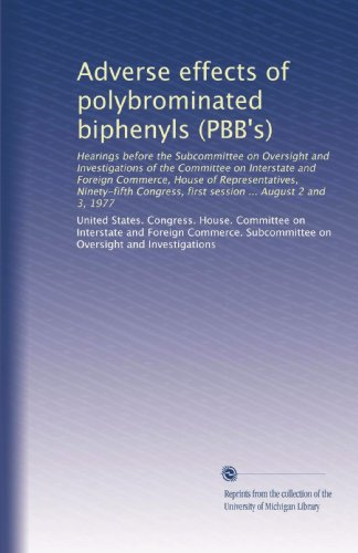 Adverse effects of polybrominated biphenyls (PBB's): Hearings before the Subcommittee on Oversight and Investigations of the Committee on Interstate ... first session ... August 2 and 3, 1977