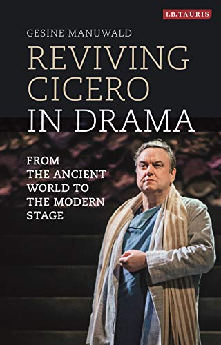 Reviving Cicero in Drama: From the Ancient World to the Modern Stage (Library of Classical Studies Book 36)