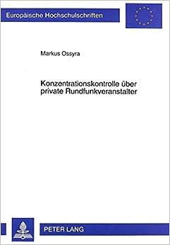 Konzentrationskontrolle Ueber Private Rundfunkveranstalter: Eine Verfassungsrechtliche Analyse Konzentrationsrechtlicher Regelungsansaetze ... / European University Studie)