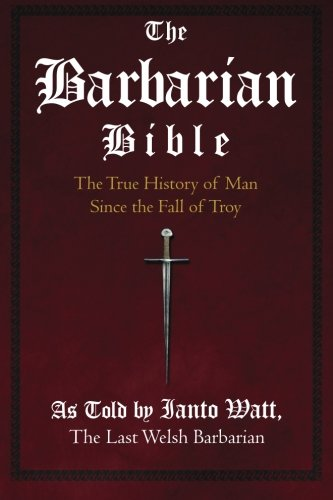 Read Online The Barbarian Bible: The True History of Man Since the Fall of Troy pdf epub