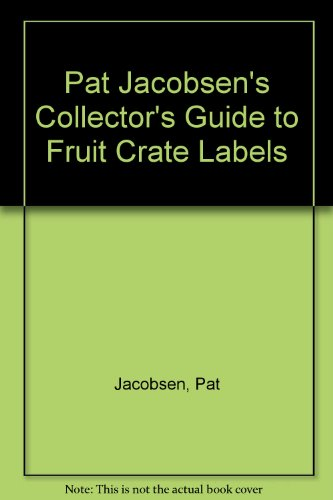 Pat Jacobsen's Collector's Guide to Fruit Crate Labels