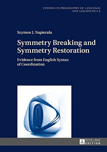 Symmetry Breaking and Symmetry Restoration: Evidence from English Syntax of Coordination (Studies in Philosophy of Language and Linguistics) by Peter Lang GmbH, Internationaler Verlag der Wissenschaften