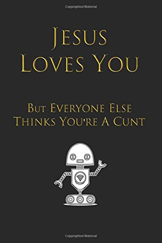Jesus Loves You But Everyone Else Thinks You're a Cunt