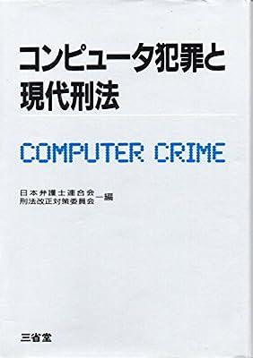 コンピュータ犯罪と現代刑法   日本弁護士連合会, 刑法改正対策委員会 ...