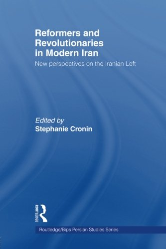 Reformers and Revolutionaries in Modern Iran: New Perspectives on the Iranian Left (Routledge/Bips Persian Studies Serie