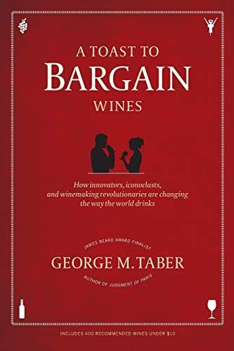 A Toast to Bargain Wines: How Innovators, Iconoclasts, and Winemaking Revolutionaries Are Changing the Way the World Dri