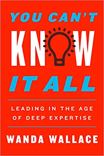 You Can't Know It All: Leading in the Age of Deep Expertise by Dr. Wanda Wallace