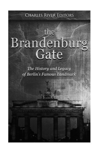 The Brandenburg Gate: The History and Legacy of Berlin's Famous (Brandenburg Gate)