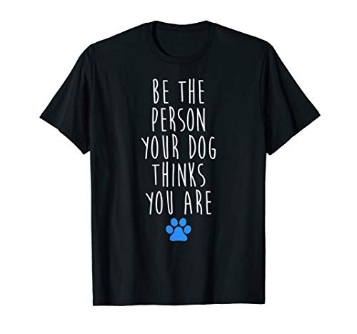 Be The Person Your Dog Thinks You Are T Shirts - Dog Shirt