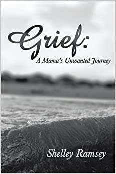 Grief: A Mama's Unwanted Journey by Shelley Ramsey (2013-09-09)