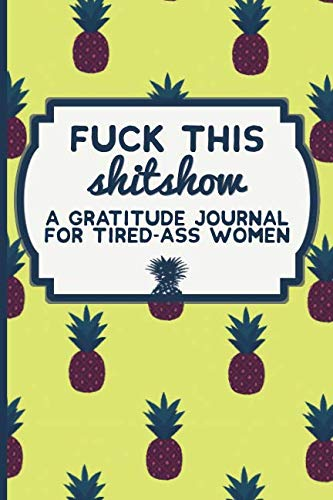 Fuck This Shit Show: A Gratitude Journal for Tired-Ass Women (Cuss Words Make Me Happy) (Christmas Gifts For The Best Friend)