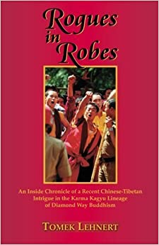 Book Rogues in Robes: An Inside Chronicle of a Recent Chinese-Tibetan Intrigue in the Karma Kagyu Lineage of Diamond Way Buddhism by Tomek Lehnert (2011-06-28)