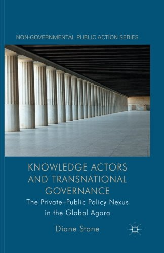 Knowledge Actors and Transnational Governance: The Private-Public Policy Nexus in the Global Agora (Non-Governmental Public Action) (Transnational Actors And International Organizations In Global Politics)