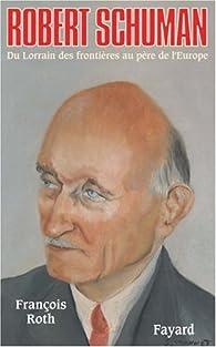 Robert Schuman. Du Lorrain des frontières au père de l'Europe par François Roth