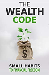 The Wealth Code: Small Habits To Financial Freedom (Self Help Success Book 3)