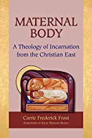 Maternal Body: A Theology of Incarnation from the Christian East
