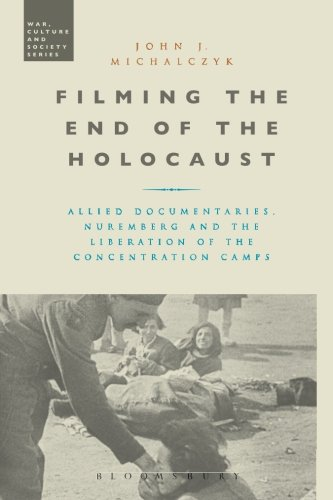 Filming the End of the Holocaust: Allied Documentaries, Nuremberg and the Liberation of the Concentration Camps (War, Cu