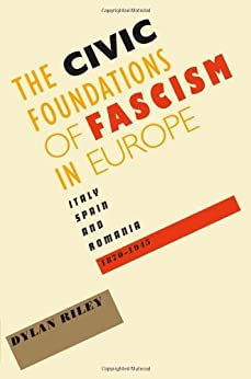 The Civic Foundations of Fascism in Europe: Italy, Spain, and Romania, 1870-1945 by [Riley, Dylan]