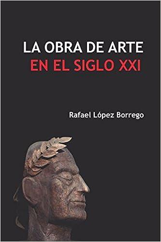La obra de arte en el siglo XXI (Spanish Edition): Rafael López Borrego: 9781983128820: Amazon.com: Books