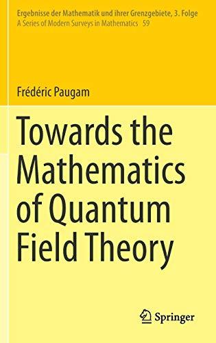 Towards the Mathematics of Quantum Field Theory (Ergebnisse der Mathematik und ihrer Grenzgebiete. 3. Folge / A Series of Modern Surveys in Mathematics) ()