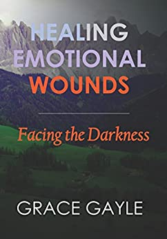Healing Emotional Wounds: Facing The Darkness by [Gayle, Grace]