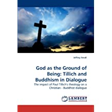 God as the Ground of Being: Tillich and Buddhism in Dialogue: The impact of Paul Tillich's theology on a Christian - Buddhist dialogue