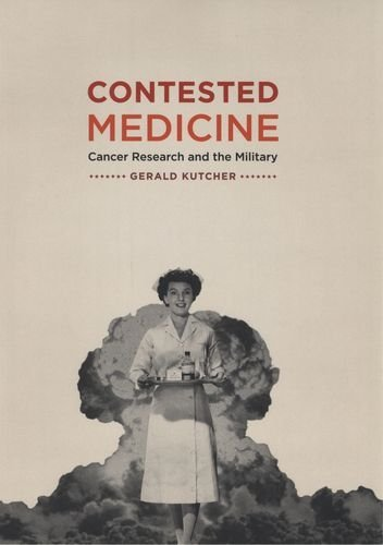 Contested Medicine - Contested Medicine: Cancer Research and the Military