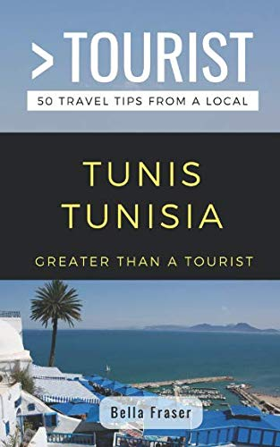 GREATER THAN A TOURIST-TUNIS TUNISIA: 50 Travel Tips from a Local