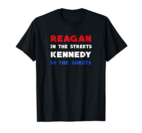 (Reagan In The Streets Kennedy In The Sheets Funny Shirt)