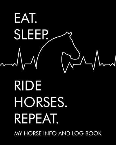Eat. Sleep. Ride Horses. Repeat. My horse info and log book: Horse Record Log for record keeping: Information record, hoof care log, veterinary, deworming, riding and training log