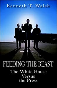 Feeding the Beast: The White House Versus the Press by Kenneth T. Walsh (2002-05-04)