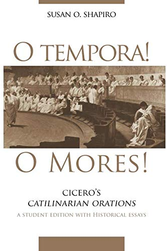 O Tempora! O Mores!: Cicero's Catilinarian Orations, A Student Edition with Historical Essays