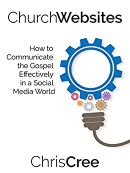 Church Websites: How to Communicate the Gospel Effectively in a Social Media World by [Cree, Chris]