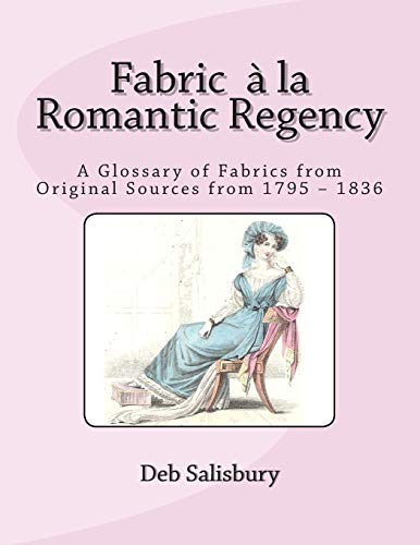 Fabric a la Romantic Regency: A Glossary of Fabrics from Original Sources from 1795 – -