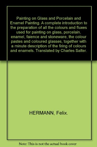 Painting on Glass and Porcelain and Enamel Painting. A complete introduction to the preparation of all the colours and fluxes used for painting on glass, porcelain, enamel, faience and stoneware, the