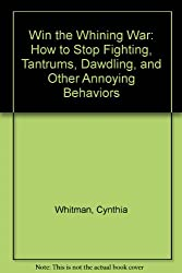 Win the Whining War: How to Stop Fighting, Tantrums, Dawdling, and Other Annoying Behaviors