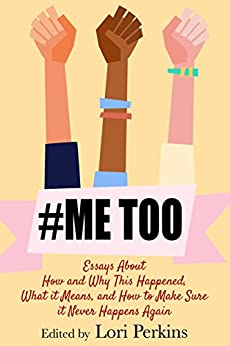 #MeToo: Essays About How and Why This Happened, What It Means and How to Make Sure It Never Happens Again by [Perkins, Lori, Bacio, Louisa, Sammon, Paul, Billiter, Mary , Ramsland, Katherine, Berdinka, Jesse, Biaggi, Alesandra, Brown, Cathy, Blacio, Trinity, Shewfelt, Raechal]
