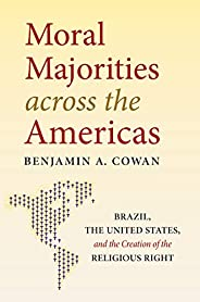 Moral Majorities across the Americas: Brazil, the United States, and the Creation of the Religious Right (Engl