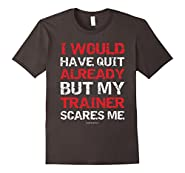 I Would Have Quit My Trainer Scares Me Funny Gym Shirts