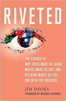 Riveted: The Science of Why Jokes Make Us Laugh, Movies Make Us Cry, and Religion Makes Us Feel One with the Universe Written By Jim Davies