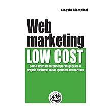 Web marketing low cost: Come sfruttare internet per migliorare il proprio business senza spendere una fortuna (Italian Edition)