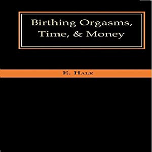 Birthing Orgasms, Time, & Money Audiobook