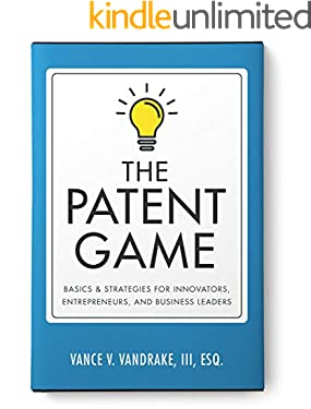 The Patent Game: Basics & Strategies for Innovators, Entrepreneurs, and Business Leaders