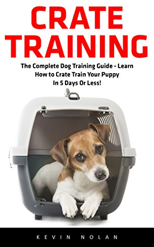 Crate Training: The Complete Dog Training Guide - Learn How to Crate Train Your Puppy In 5 Days Or Less! (Dog Training, Crate Training, How to Crate Train Your Dog) by [Nolan, Kevin]
