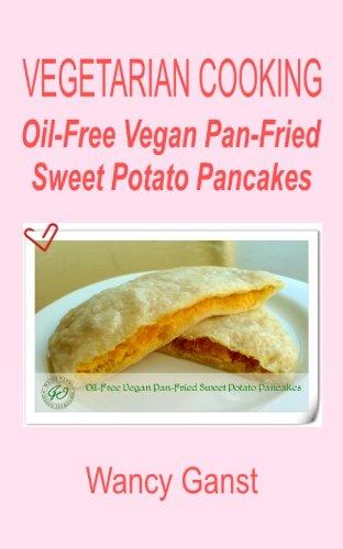 Vegetarian Cooking: Oil-Free Vegan Pan-Fried Sweet Potato Pancakes (Vegetarian Cooking - Snacks or Desserts Book 74) by Wancy Ganst